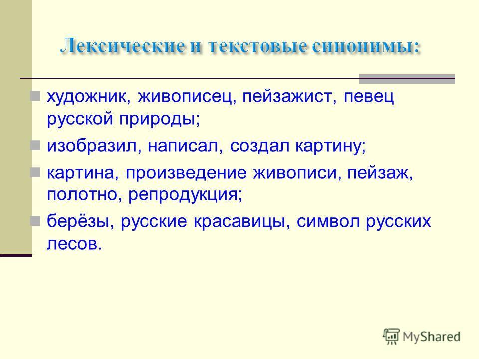 художник, живописец, пейзажист, певец русской природы; изобразил, написал, создал картину; картина, произведение живописи, пейзаж, полотно, репродукция; берёзы, русские красавицы, символ русских лесов.