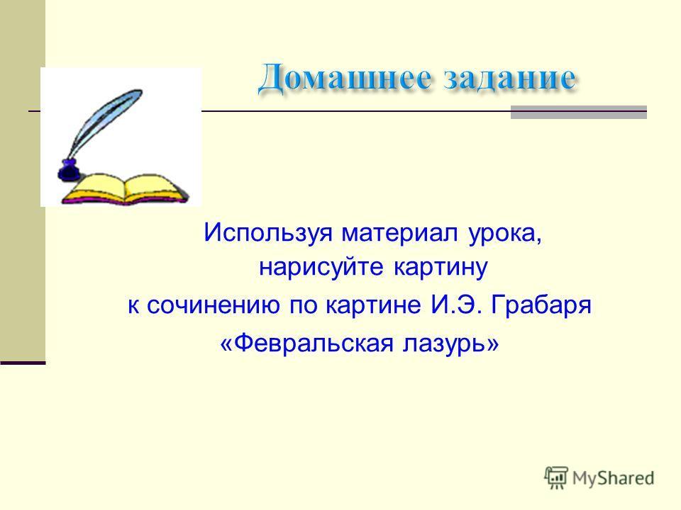 Используя материал урока, нарисуйте картину к сочинению по картине И.Э. Грабаря «Февральская лазурь»