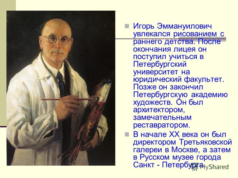 Игорь Эммануилович увлекался рисованием с раннего детства. После окончания лицея он поступил учиться в Петербургский университет на юридический факультет. Позже он закончил Петербургскую академию художеств. Он был архитектором, замечательным реставра