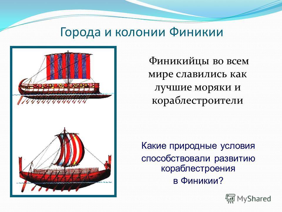 Города и колонии Финикии Финикийцы во всем мире славились как лучшие моряки и кораблестроители Какие природные условия способствовали развитию кораблестроения в Финикии?
