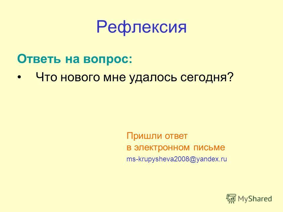 Рефлексия Ответь на вопрос: Что нового мне удалось сегодня? Пришли ответ в электронном письме ms-krupysheva2008@yandex.ru