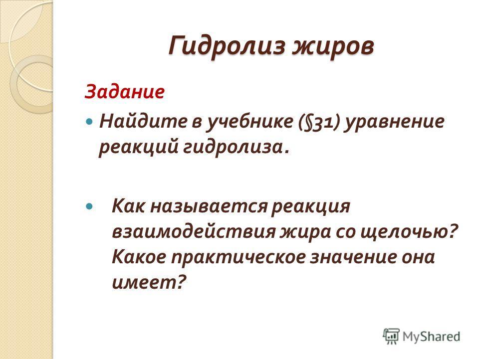 Гидролиз жиров Задание Найдите в учебнике (§31) уравнение реакций гидролиза. Как называется реакция взаимодействия жира со щелочью ? Какое практическое значение она имеет ?