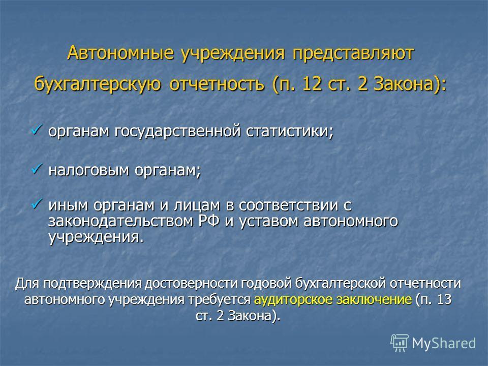 Автономные учреждения представляют бухгалтерскую отчетность (п. 12 ст. 2 Закона): органам государственной статистики; органам государственной статистики; налоговым органам; налоговым органам; иным органам и лицам в соответствии с законодательством РФ