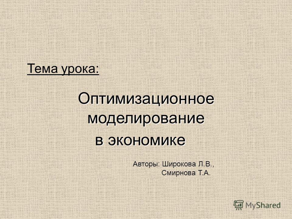 Тема урока: Оптимизационное моделирование в экономике Авторы: Широкова Л.В., Смирнова Т.А.