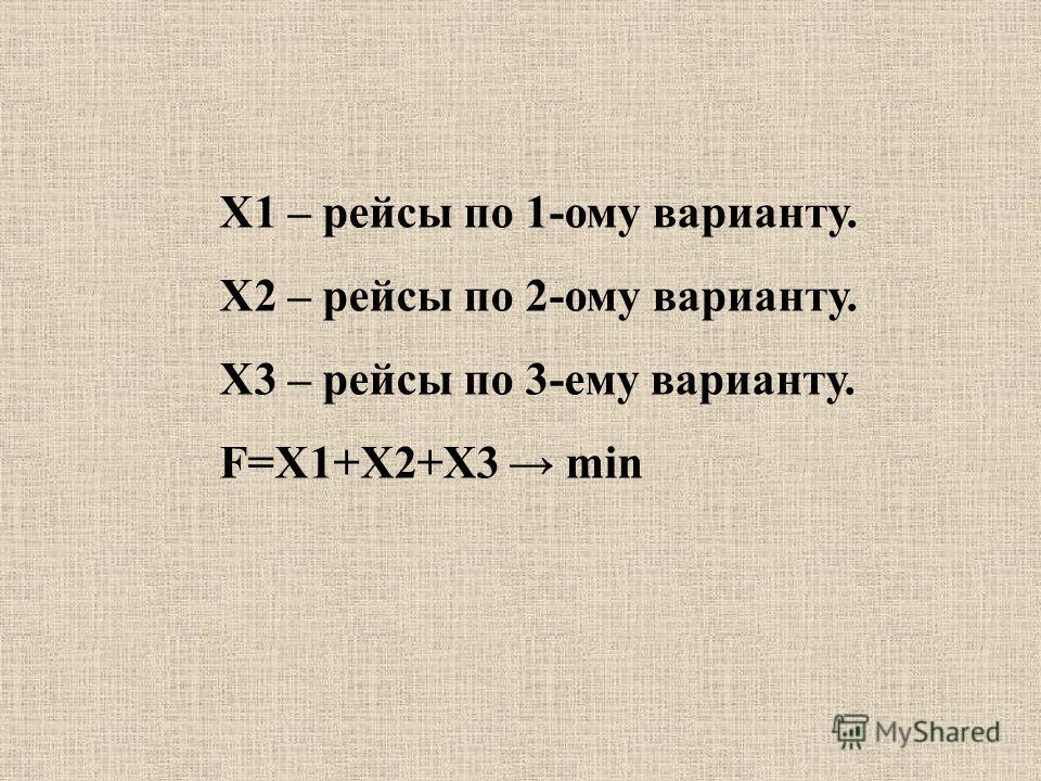 X1 – рейсы по 1-ому варианту. Х2 – рейсы по 2-ому варианту. Х3 – рейсы по 3-ему варианту. F=X1+X2+X3 min