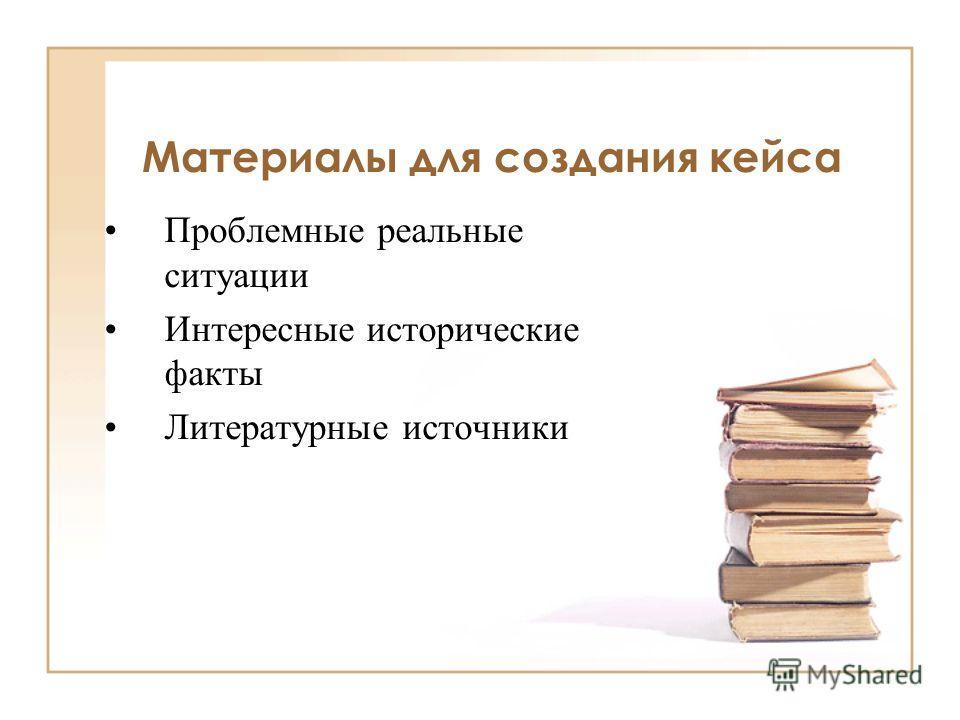 Материалы для создания кейса Проблемные реальные ситуации Интересные исторические факты Литературные источники