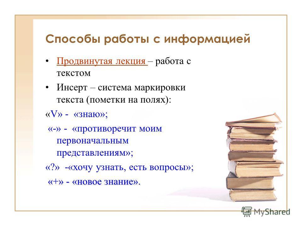 Способы работы с информацией Продвинутая лекция – работа с текстомПродвинутая лекция Инсерт – система маркировки текста (пометки на полях): «V» - «знаю»; «-» - «противоречит моим первоначальным представлениям»; «?» -«хочу узнать, есть вопросы»; «+» -