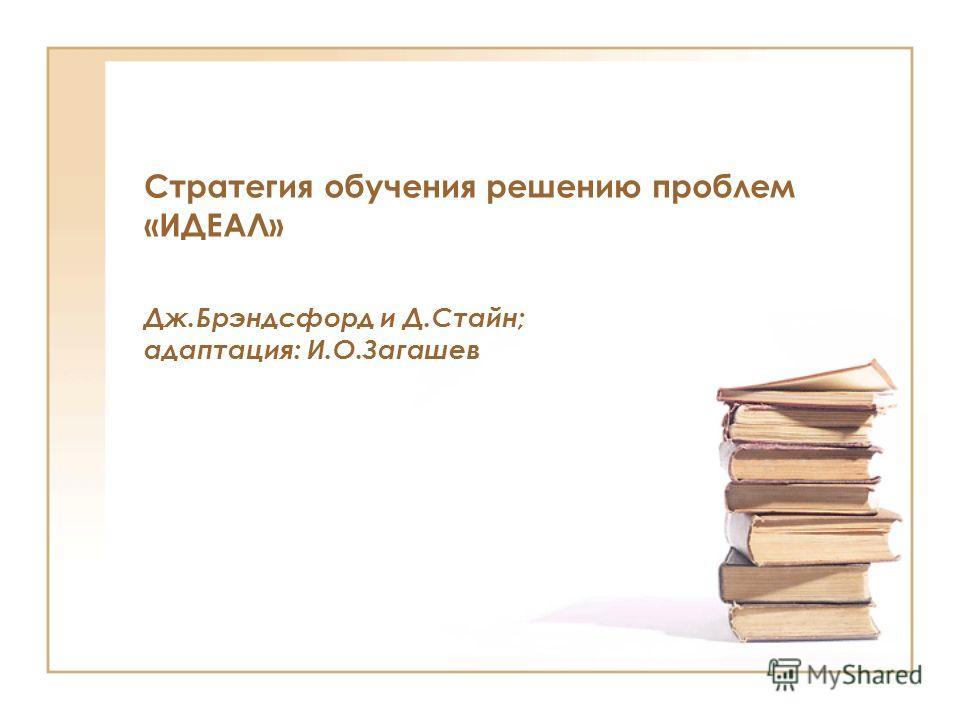 Стратегия обучения решению проблем «ИДЕАЛ» Дж.Брэндсфорд и Д.Стайн; адаптация: И.О.Загашев