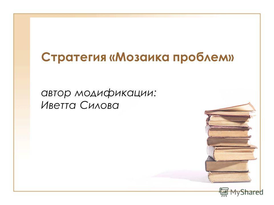 Стратегия «Мозаика проблем» автор модификации: Иветта Силова