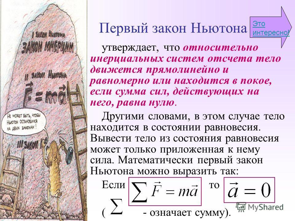 Первый закон Ньютона утверждает, что относительно инерциальных систем отсчета тело движется прямолинейно и равномерно или находится в покое, если сумма сил, действующих на него, равна нулю. Другими словами, в этом случае тело находится в состоянии ра