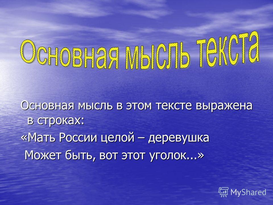 Основная мысль в этом тексте выражена в строках: Основная мысль в этом тексте выражена в строках: «Мать России целой – деревушка «Мать России целой – деревушка Может быть, вот этот уголок...» Может быть, вот этот уголок...»