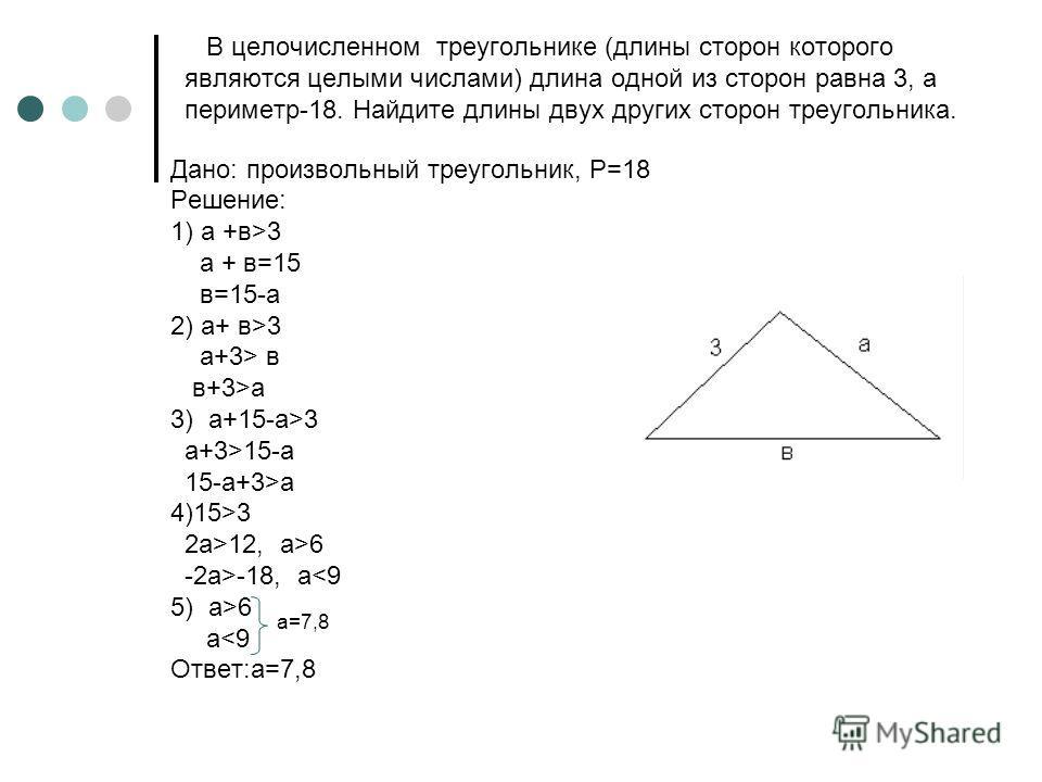 В целочисленном треугольнике (длины сторон которого являются целыми числами) длина одной из сторон равна 3, а периметр-18. Найдите длины двух других сторон треугольника. Дано: произвольный треугольник, P=18 Решение: 1) а +в>3 a + в=15 в=15-a 2) a+ в>