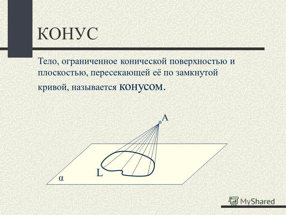 КОНУС α Тело, ограниченное конической поверхностью и плоскостью, пересекающей её по замкнутой кривой, называется конусом. L А