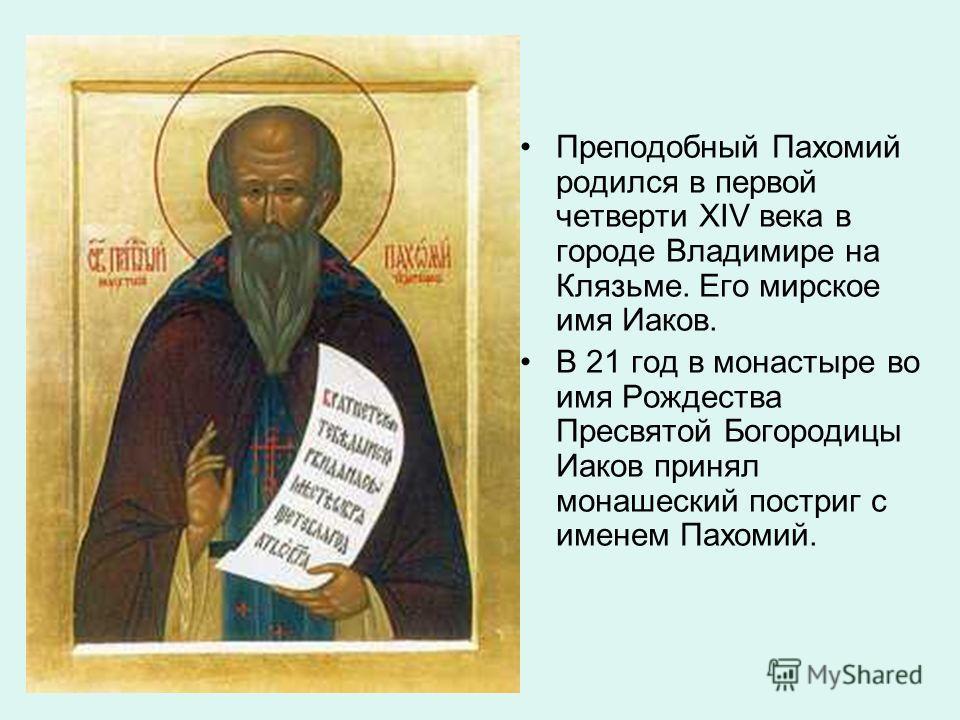 Преподобный Пахомий родился в первой четверти XIV века в городе Владимире на Клязьме. Его мирское имя Иаков. В 21 год в монастыре во имя Рождества Пресвятой Богородицы Иаков принял монашеский постриг с именем Пахомий.