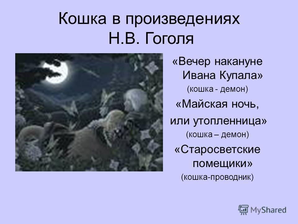 Кошка в произведениях Н.В. Гоголя «Вечер накануне Ивана Купала» (кошка - демон) «Майская ночь, или утопленница» (кошка – демон) «Старосветские помещики» (кошка-проводник)