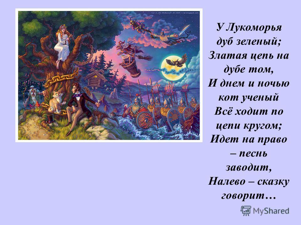 У Лукоморья дуб зеленый; Златая цепь на дубе том, И днем и ночью кот ученый Всё ходит по цепи кругом; Идет на право – песнь заводит, Налево – сказку говорит… У Лукоморья