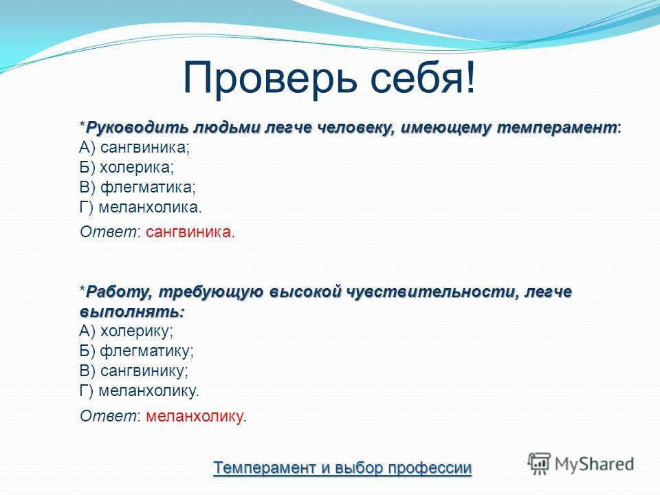 Проверь себя! Руководить людьми легче человеку, имеющему темперамент *Руководить людьми легче человеку, имеющему темперамент: А) сангвиника; Б) холерика; В) флегматика; Г) меланхолика. Ответ: сангвиника. Работу, требующую высокой чувствительности, ле