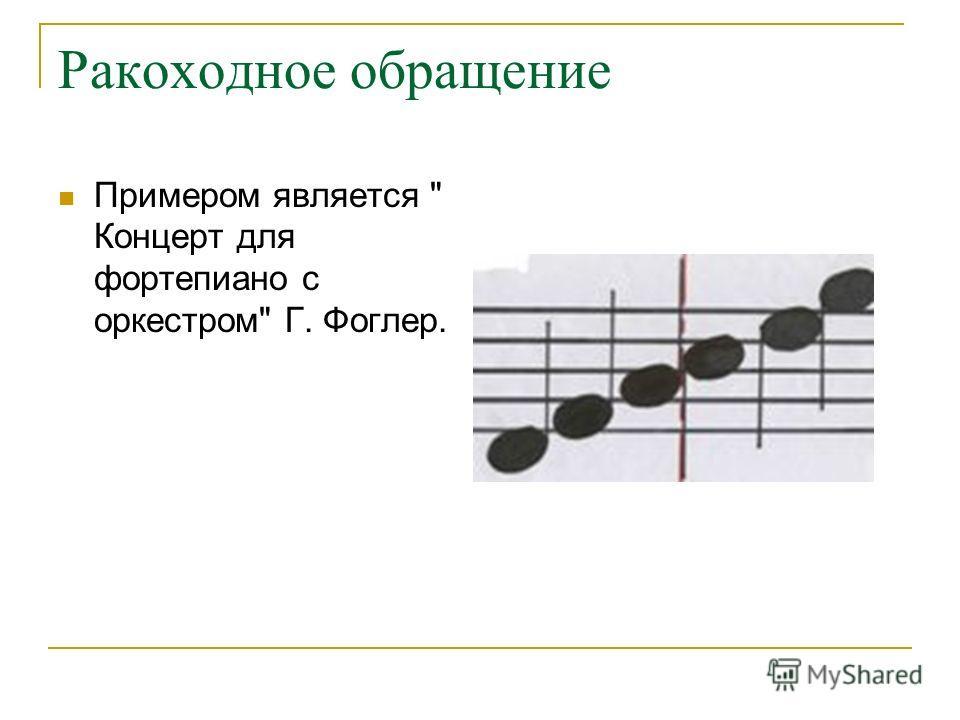 Ракоходное обращение Примером является  Концерт для фортепиано с оркестром Г. Фоглер.