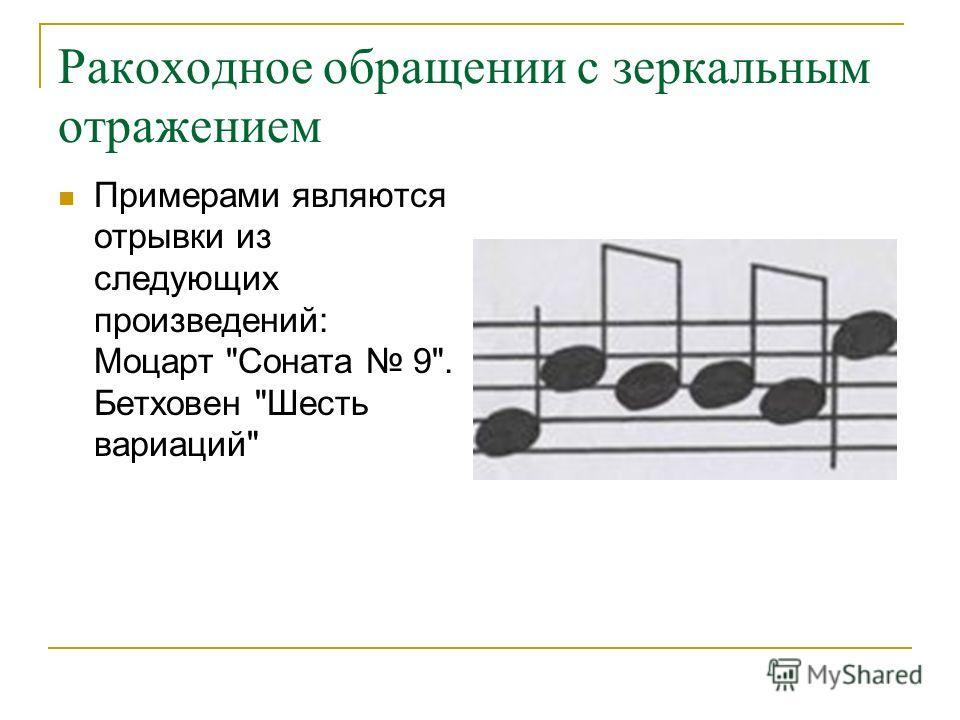 Ракоходное обращении с зеркальным отражением Примерами являются отрывки из следующих произведений: Моцарт Соната 9. Бетховен Шесть вариаций