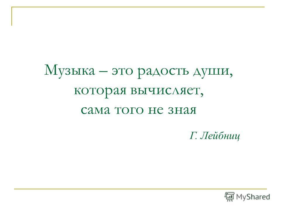 Музыка – это радость души, которая вычисляет, сама того не зная Г. Лейбниц