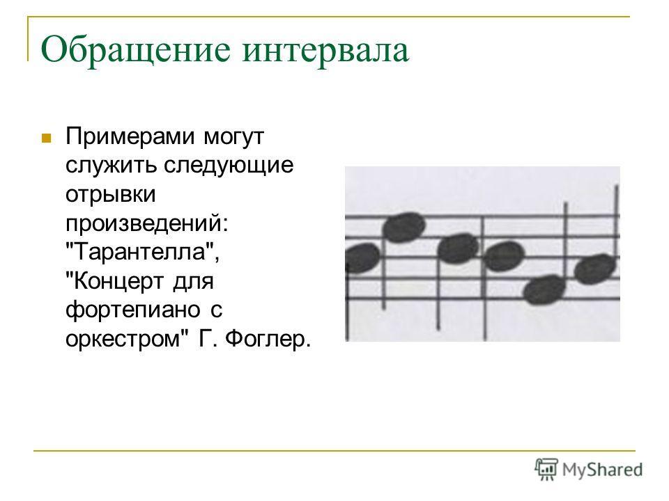 Обращение интервала Примерами могут служить следующие отрывки произведений: Тарантелла, Концерт для фортепиано с оркестром Г. Фоглер.