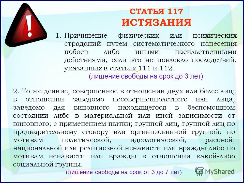 СТАТЬЯ 117 ИСТЯЗАНИЯ 1.Причинение физических или психических страданий путем систематического нанесения побоев либо иными насильственными действиями, если это не повлекло последствий, указанных в статьях 111 и 112. (лишение свободы на срок до 3 лет)