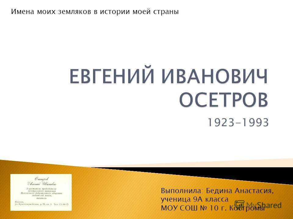 1923-1993 Имена моих земляков в истории моей страны Выполнила: Бедина Анастасия, ученица 9А класса МОУ СОШ 10 г. Костромы