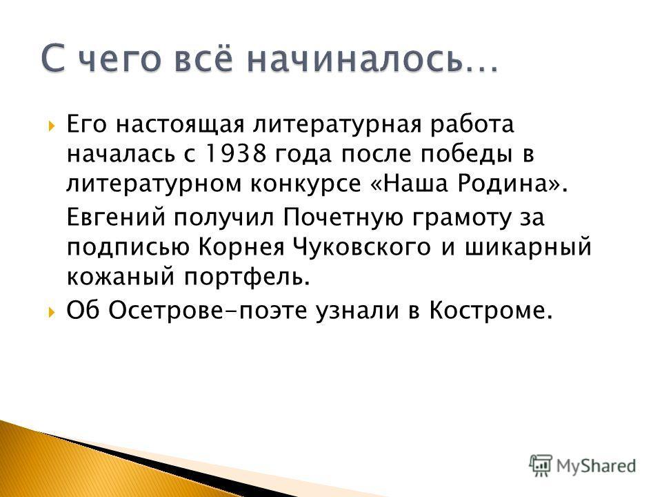 Его настоящая литературная работа началась с 1938 года после победы в литературном конкурсе «Наша Родина». Евгений получил Почетную грамоту за подписью Корнея Чуковского и шикарный кожаный портфель. Об Осетрове-поэте узнали в Костроме.