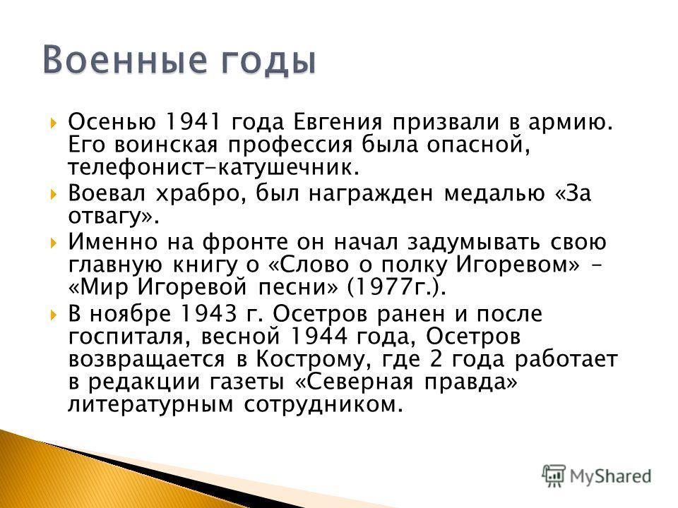 Осенью 1941 года Евгения призвали в армию. Его воинская профессия была опасной, телефонист-катушечник. Воевал храбро, был награжден медалью «За отвагу». Именно на фронте он начал задумывать свою главную книгу о «Слово о полку Игоревом» – «Мир Игорево
