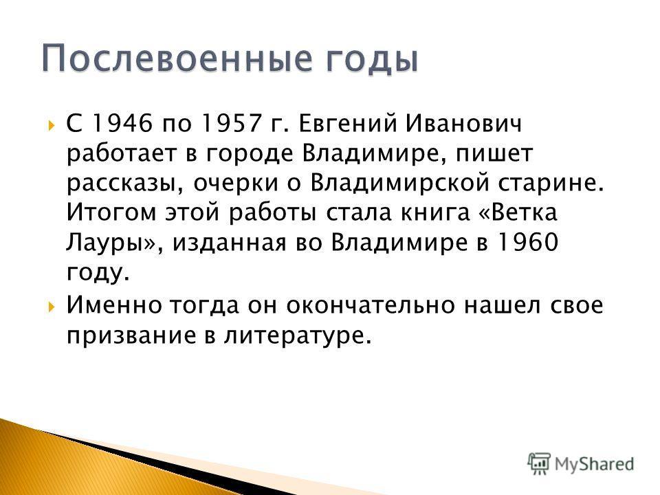 С 1946 по 1957 г. Евгений Иванович работает в городе Владимире, пишет рассказы, очерки о Владимирской старине. Итогом этой работы стала книга «Ветка Лауры», изданная во Владимире в 1960 году. Именно тогда он окончательно нашел свое призвание в литера