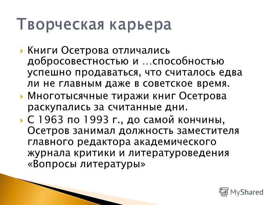 Книги Осетрова отличались добросовестностью и …способностью успешно продаваться, что считалось едва ли не главным даже в советское время. Многотысячные тиражи книг Осетрова раскупались за считанные дни. С 1963 по 1993 г., до самой кончины, Осетров за