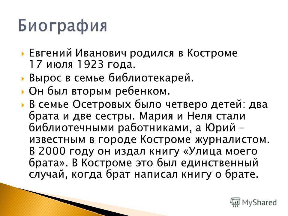 Евгений Иванович родился в Костроме 17 июля 1923 года. Вырос в семье библиотекарей. Он был вторым ребенком. В семье Осетровых было четверо детей: два брата и две сестры. Мария и Неля стали библиотечными работниками, а Юрий – известным в городе Костро