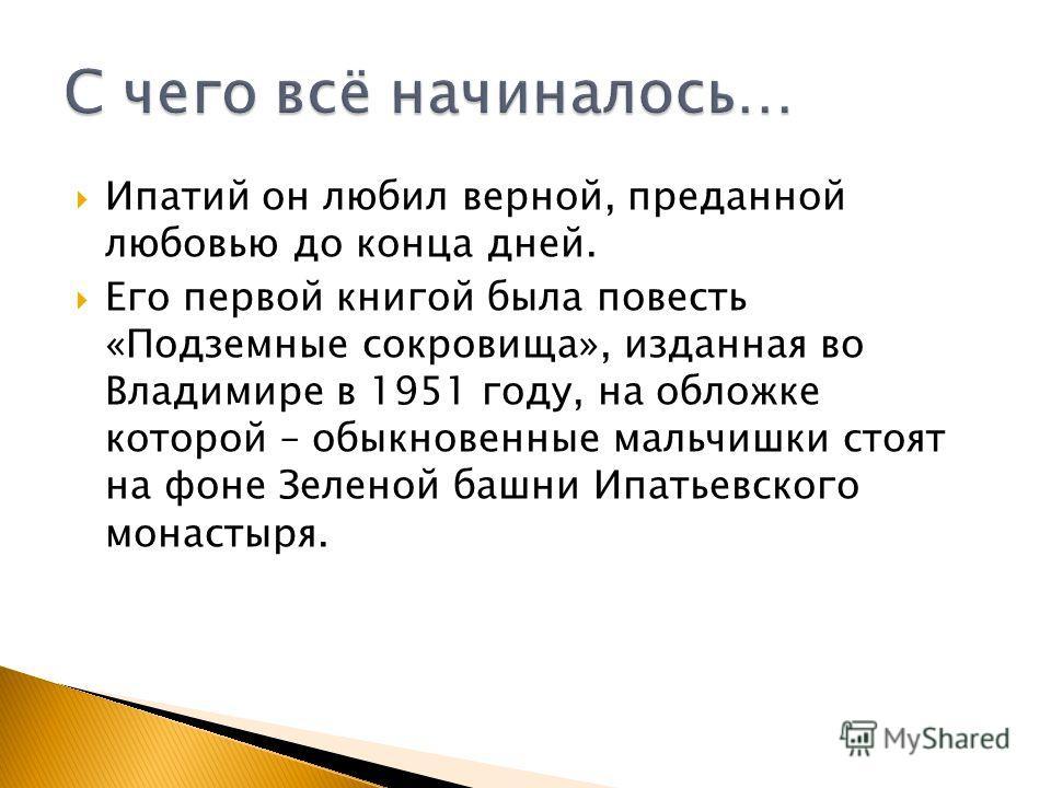 Ипатий он любил верной, преданной любовью до конца дней. Его первой книгой была повесть «Подземные сокровища», изданная во Владимире в 1951 году, на обложке которой – обыкновенные мальчишки стоят на фоне Зеленой башни Ипатьевского монастыря.
