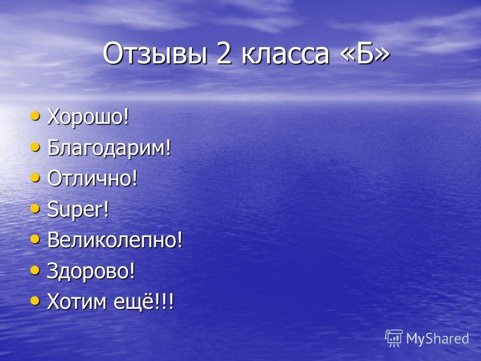 Отзывы 2 класса «Б» Отзывы 2 класса «Б» Хорошо! Хорошо! Благодарим! Благодарим! Отлично! Отлично! Super! Super! Великолепно! Великолепно! Здорово! Здорово! Хотим ещё!!! Хотим ещё!!!