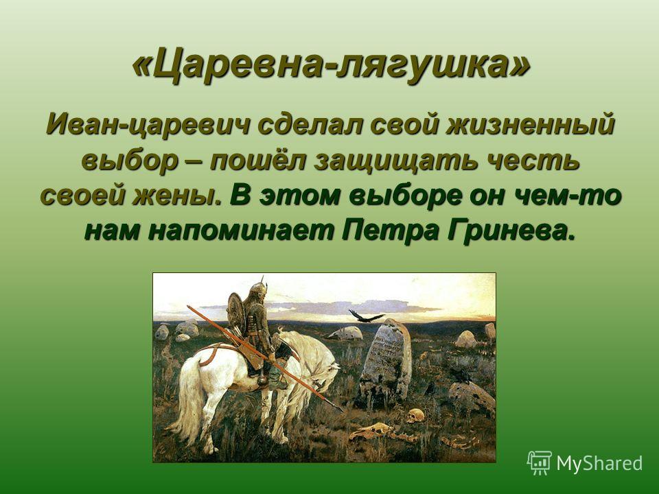 «Царевна-лягушка» Иван-царевич сделал свой жизненный выбор – пошёл защищать честь своей жены. В этом выборе он чем-то нам напоминает Петра Гринева.
