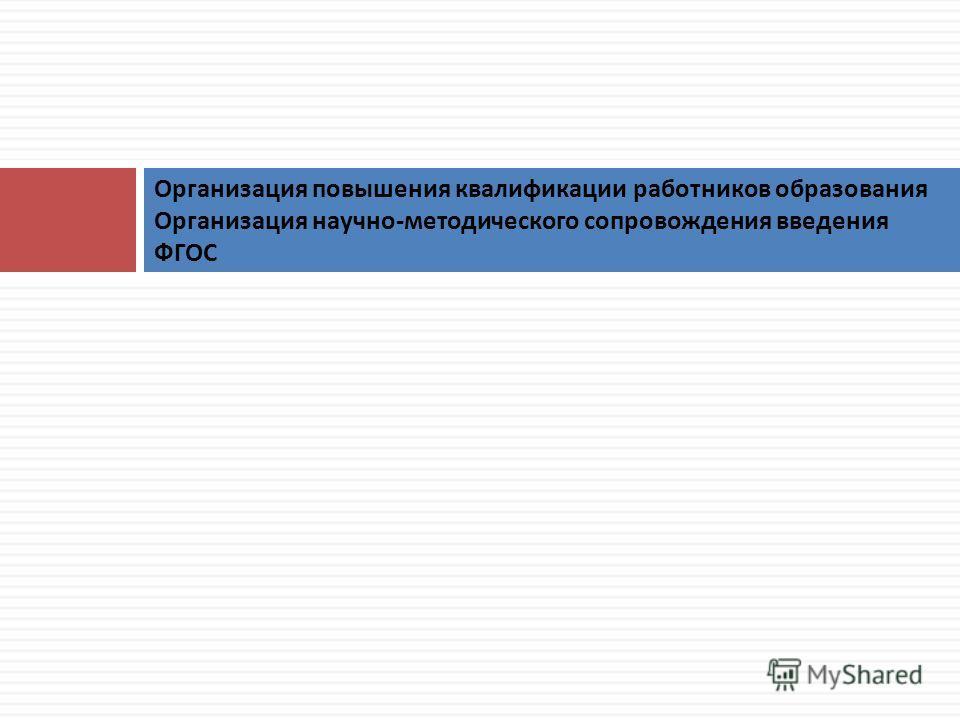 Организация повышения квалификации работников образования Организация научно - методического сопровождения введения ФГОС