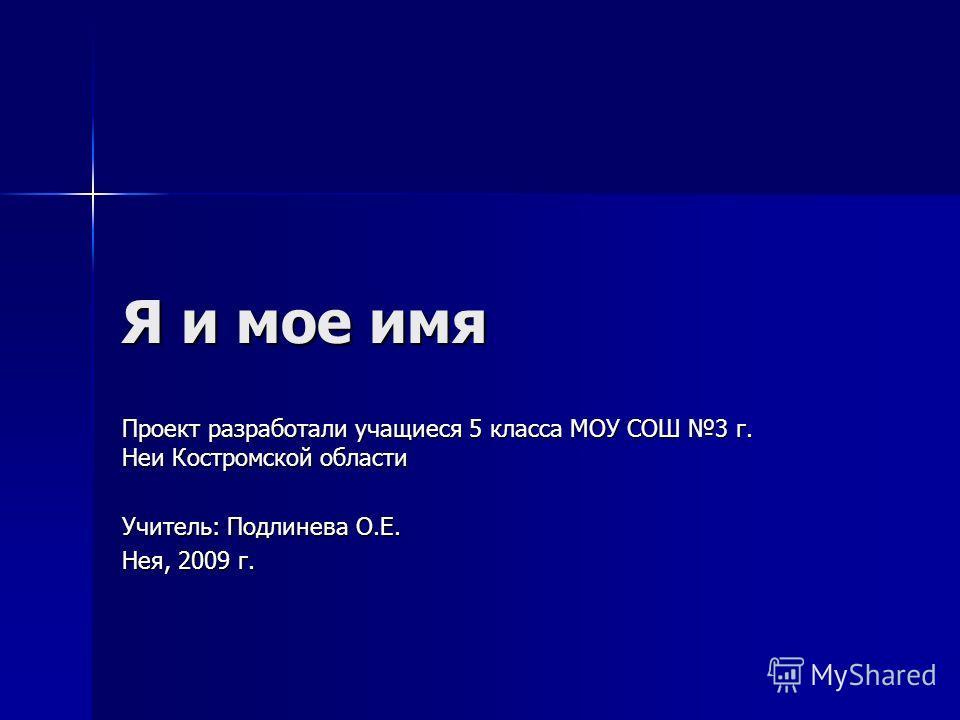 Я и мое имя Проект разработали учащиеся 5 класса МОУ СОШ 3 г. Неи Костромской области Учитель: Подлинева О.Е. Нея, 2009 г.