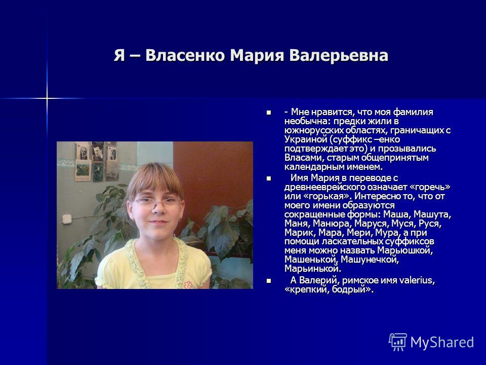 Я – Власенко Мария Валерьевна Я – Власенко Мария Валерьевна - Мне нравится, что моя фамилия необычна: предки жили в южнорусских областях, граничащих с Украиной (суффикс –енко подтверждает это) и прозывались Власами, старым общепринятым календарным им