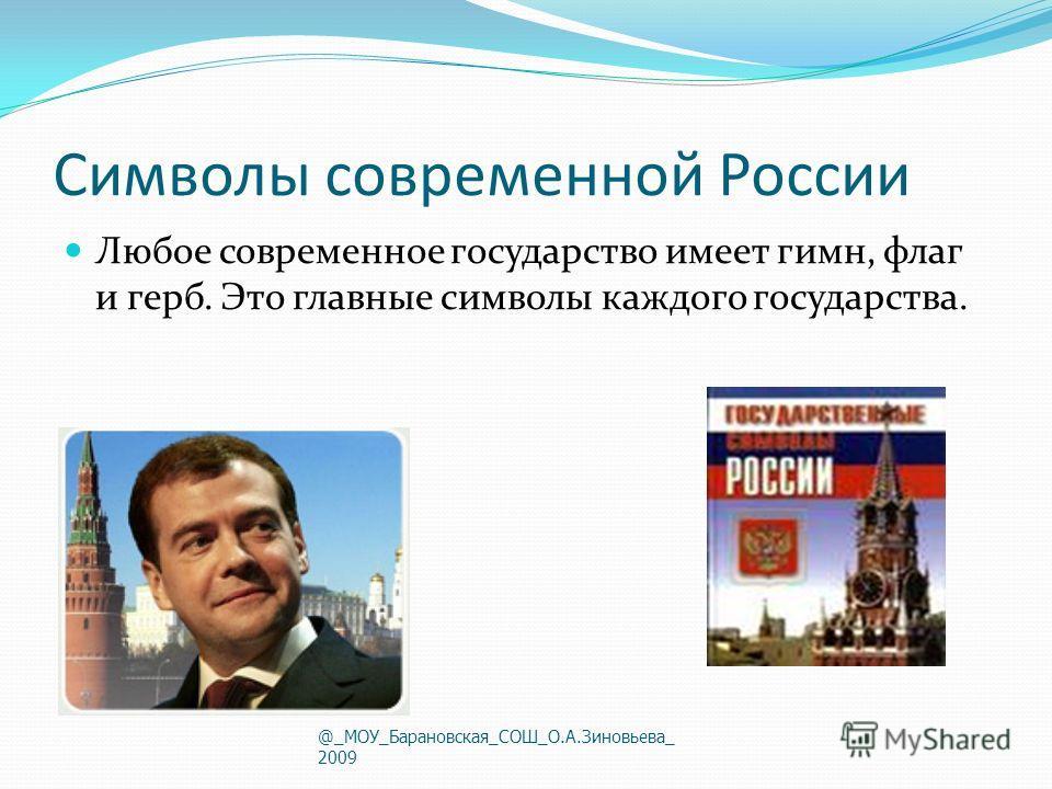 Символы современной России Любое современное государство имеет гимн, флаг и герб. Это главные символы каждого государства. @_МОУ_Барановская_СОШ_О.А.Зиновьева_ 2009