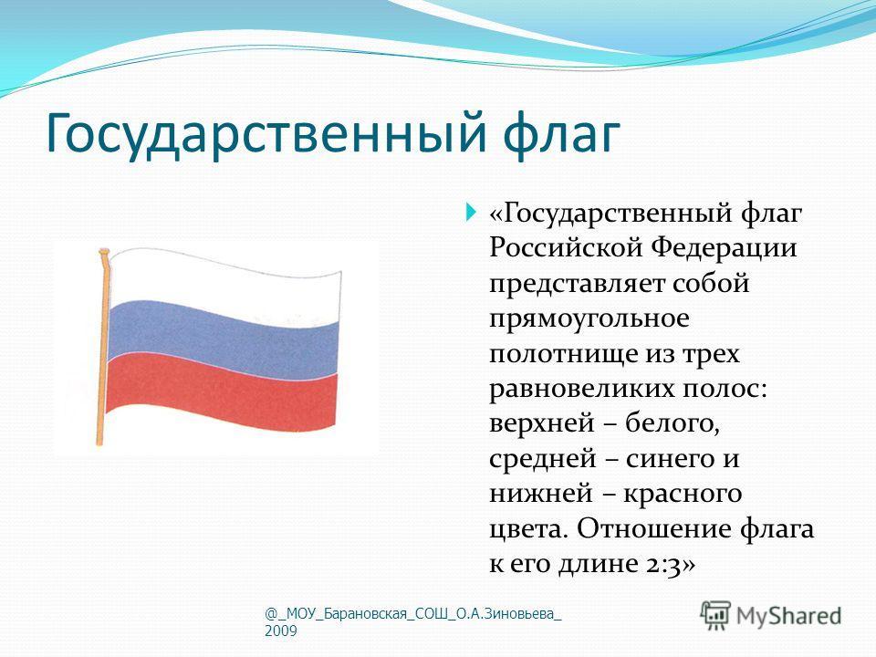 Государственный флаг «Государственный флаг Российской Федерации представляет собой прямоугольное полотнище из трех равновеликих полос: верхней – белого, средней – синего и нижней – красного цвета. Отношение флага к его длине 2:3» @_МОУ_Барановская_СО
