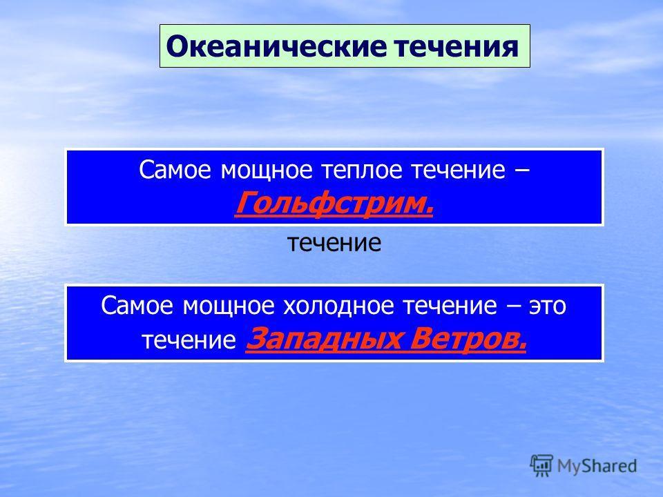 Океанические течения Назовите самое мощное теплое течение Самое мощное теплое течение – Гольфстрим. Назовите самое мощное холодное течение Самое мощное холодное течение – это течение Западных Ветров.