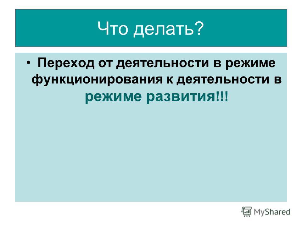 Что делать? Переход от деятельности в режиме функционирования к деятельности в режиме развития !!!