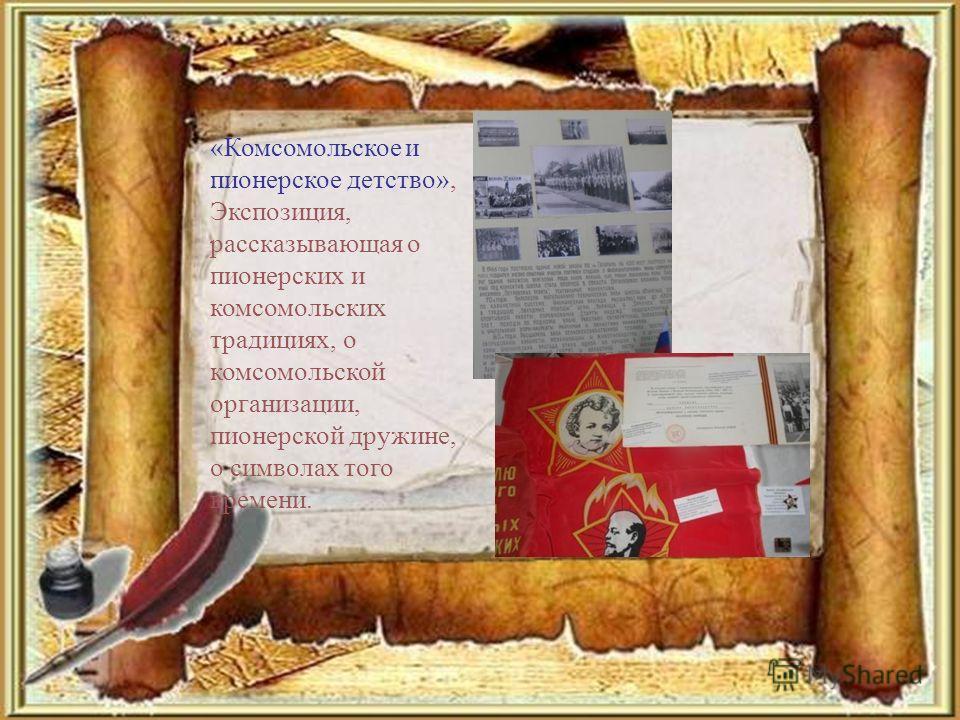 «Комсомольское и пионерское детство», Экспозиция, рассказывающая о пионерских и комсомольских традициях, о комсомольской организации, пионерской дружине, о символах того времени.