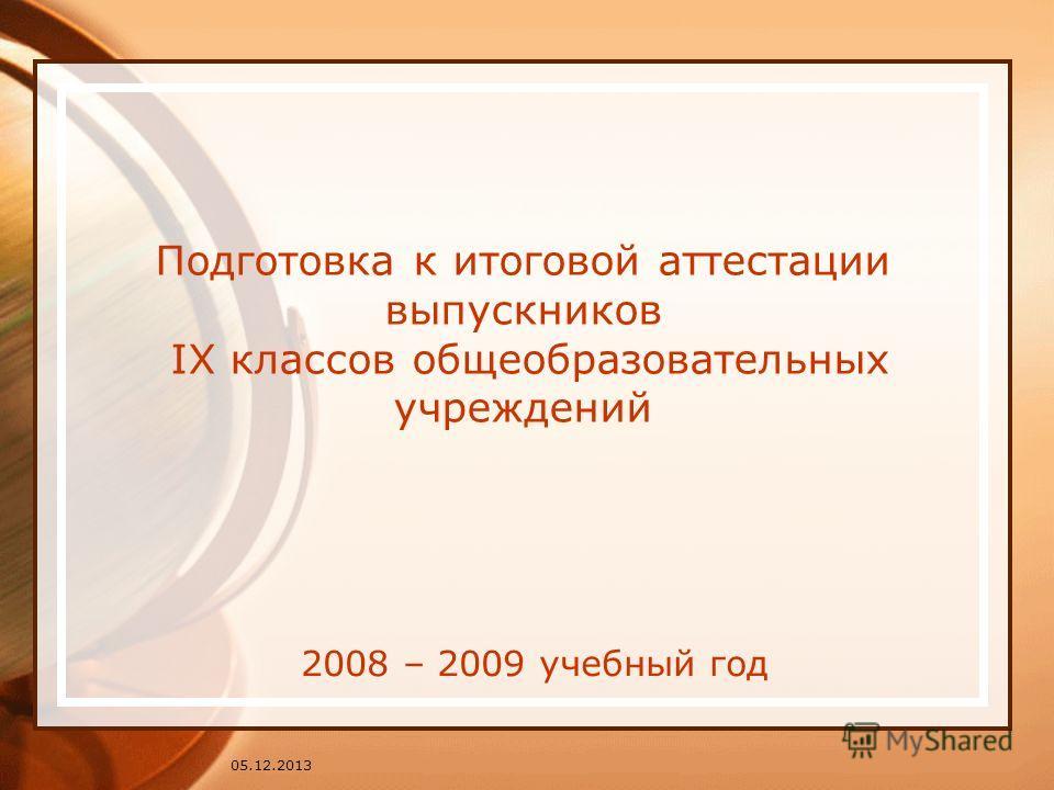 Подготовка к итоговой аттестации выпускников IX классов общеобразовательных учреждений 2008 – 2009 учебный год 05.12.2013