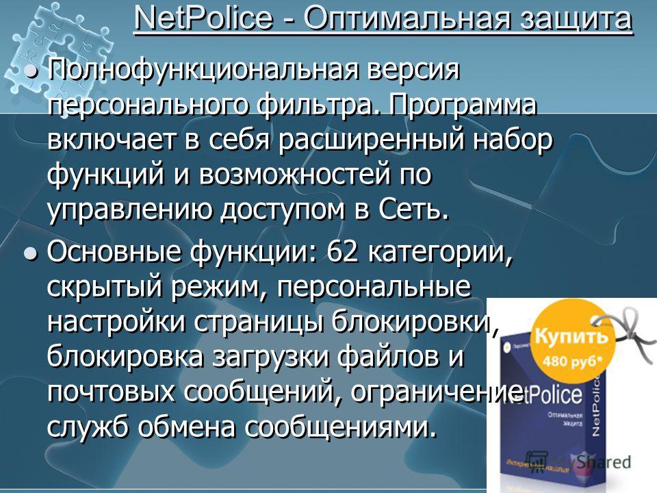 NetPolice - Оптимальная защита Полнофункциональная версия персонального фильтра. Программа включает в себя расширенный набор функций и возможностей по управлению доступом в Сеть. Основные функции: 62 категории, скрытый режим, персональные настройки с
