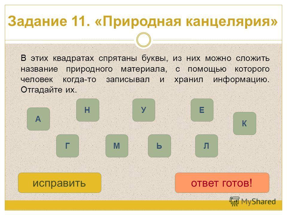 Задание 11. «Природная канцелярия» В этих квадратах спрятаны буквы, из них можно сложить название природного материала, с помощью которого человек когда-то записывал и хранил информацию. Отгадайте их. А М НУ ГЛ исправитьответ готов! К Ь Е