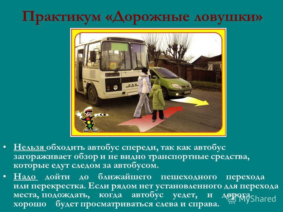 Практикум «Дорожные ловушки» Нельзя обходить автобус спереди, так как автобус загораживает обзор и не видно транспортные средства, которые едут следом за автобусом. Надо дойти до ближайшего пешеходного перехода или перекрестка. Если рядом нет установ