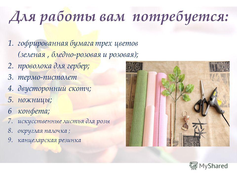 1. гофрированная бумага трех цветов (зеленая, бледно-розовая и розовая); 2. проволока для гербер; 3. термо-пистолет 4. двусторонний скотч; 5. ножницы; 6 конфета; 7. искусственные листья для розы 8. округлая палочка ; 9. канцелярская резинка