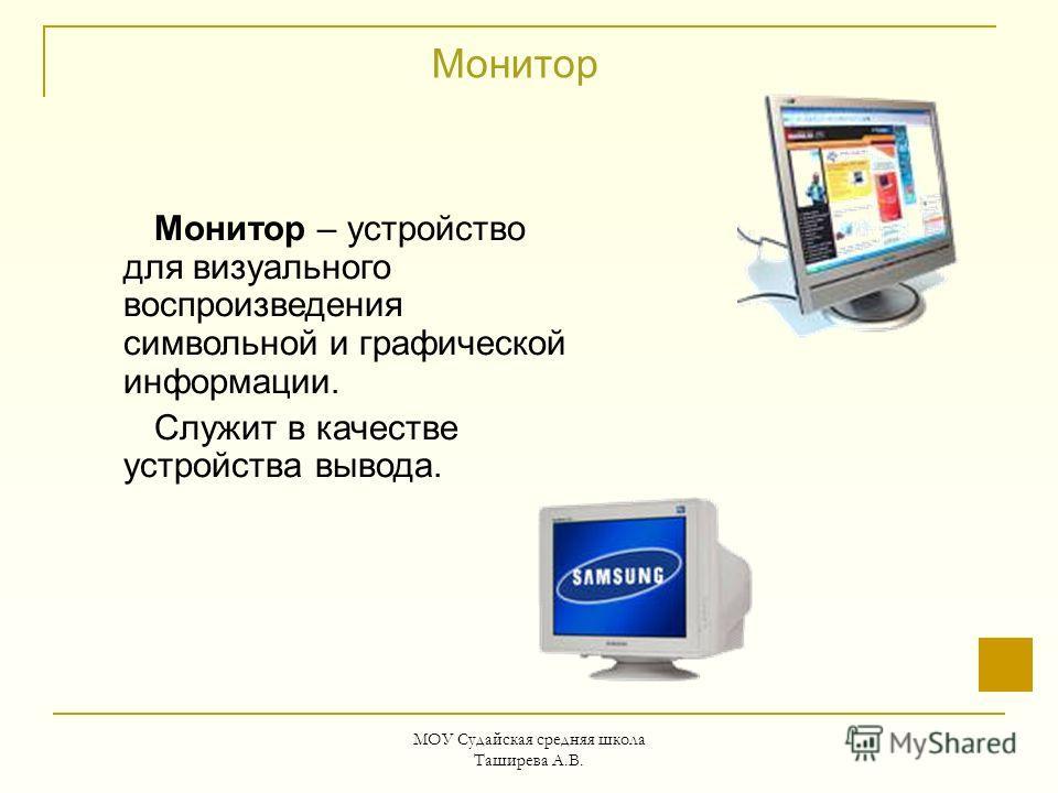 МОУ Судайская средняя школа Таширева А.В. Монитор Монитор – устройство для визуального воспроизведения символьной и графической информации. Служит в качестве устройства вывода.