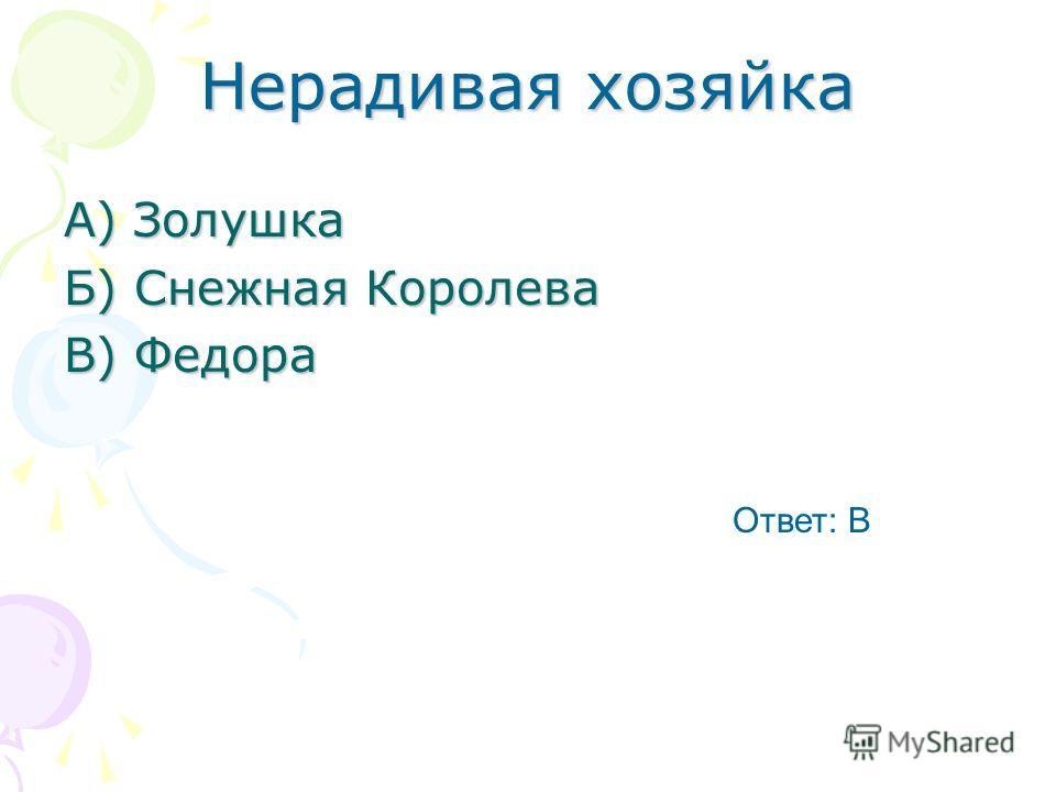 Нерадивая хозяйка А) Золушка Б) Снежная Королева В) Федора Ответ: В